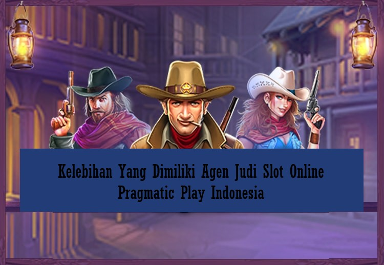 Kelebihan Yang Dimiliki Agen Judi Slot Online Pragmatic Play Indonesia